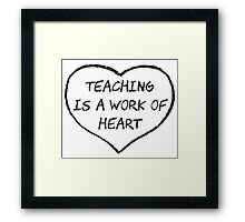 Teaching is a Work of Heart Framed Print