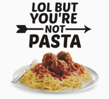 LOL But You're Not Pasta... by TellAVision