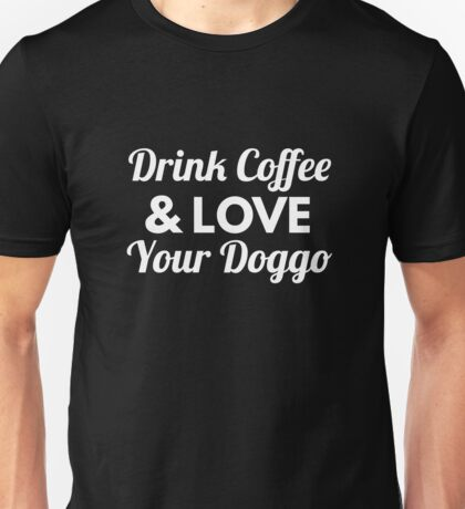 Drink Coffee and Love Your Doggo Shirt and Merchandise Unisex T-Shirt