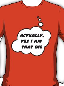 Actually, Yes I am That Big by Bubble-Tees.com T-Shirt