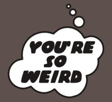 YOU'RE SO WEIRD by Bubble-Tees.com by Bubble-Tees
