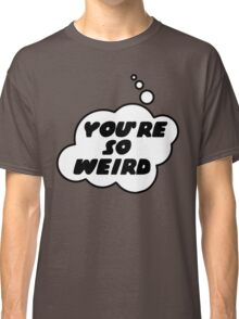 YOU'RE SO WEIRD by Bubble-Tees.com Classic T-Shirt