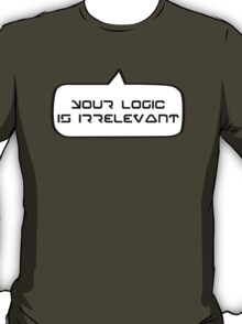 YOUR LOGIC IS IRRELEVANT by Bubble-Tees.com T-Shirt