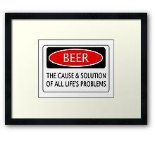 BEER THE CAUSE & SOLUTION OF ALL LIFE'S PROBLEMS, FUNNY DANGER STYLE FAKE SAFETY SIGN Framed Print