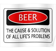 BEER THE CAUSE & SOLUTION OF ALL LIFE'S PROBLEMS, FUNNY DANGER STYLE FAKE SAFETY SIGN Poster