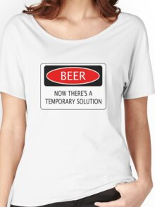 BEER NOW THERE'S A TEMPORARY SOLUTION, FUNNY DANGER STYLE FAKE SAFETY SIGN Women's Relaxed Fit T-Shirt