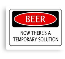BEER NOW THERE'S A TEMPORARY SOLUTION, FUNNY DANGER STYLE FAKE SAFETY SIGN Canvas Print