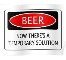 BEER NOW THERE'S A TEMPORARY SOLUTION, FUNNY DANGER STYLE FAKE SAFETY SIGN Poster