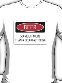 BEER SO MUCH MORE THAN A BREAKFAST DRINK, FUNNY DANGER STYLE FAKE SAFETY SIGN T-Shirt