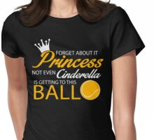 Tennis: Forget about it Princess. Not even Cinderella is getting to this ball Womens Fitted T-Shirt