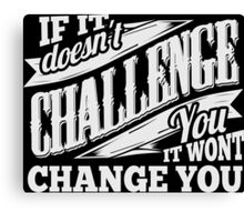 If It Doesn't Challenge You It Won't Change You Canvas Print