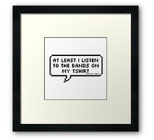 """""""At Least I Listen To The Bands On My T-shirt"""" Framed Print"""