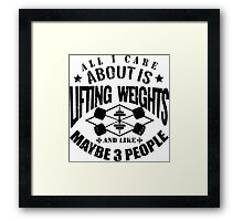 All I Care About Is Lifting Weights And Maybe Like 3 People Framed Print