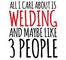 Awesome 'All I Care About Is Welding And Maybe Like 3 People' Tshirt, Accessories and Gifts Photographic Print