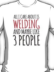 Awesome 'All I Care About Is Welding And Maybe Like 3 People' Tshirt, Accessories and Gifts T-Shirt
