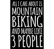 Humorous 'All I Care About Is Mountain Biking And Maybe Like 3 People' Tshirt, Accessories and Gifts Photographic Print