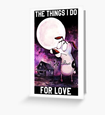 COURAGE - THE THINGS I DO FOR LOVE Greeting Card