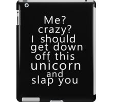 Me? Crazy? I should get down off this unicorn and slap you (white) iPad Case/Skin