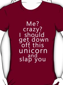 Me? Crazy? I should get down off this unicorn and slap you (white) T-Shirt