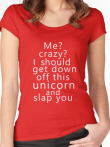Me? Crazy? I should get down off this unicorn and slap you (white) Women's Fitted Scoop T-Shirt