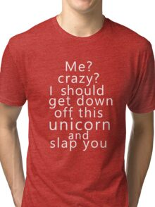 Me? Crazy? I should get down off this unicorn and slap you (white) Tri-blend T-Shirt