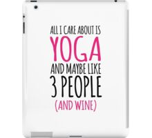 Must-Have 'All I Care About Is Yoga And Maybe Like 3 People (and wine)' Tshirt, Accessories and Gifts iPad Case/Skin