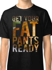 Get Your Fat Pants Ready Classic T-Shirt