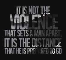 It is not the violence that sets a man apart, it is the distance that he is prepared to go by hannahollywood