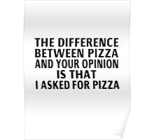 The Difference Between Pizza And Your Opinion Poster