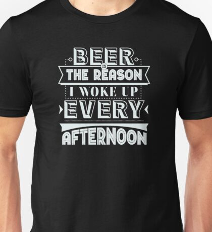 Beer Is The Reason I Woke Up Every Afternoon Unisex T-Shirt