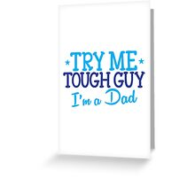 Try me TOUGH GUY I'm a DAD Greeting Card