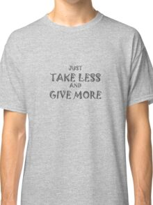 Take Less Give More Classic T-Shirt