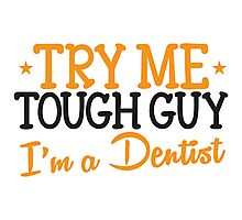 Try me tough guy I'm a DENTIST! Photographic Print