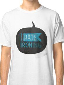 I hate ironing! Classic T-Shirt