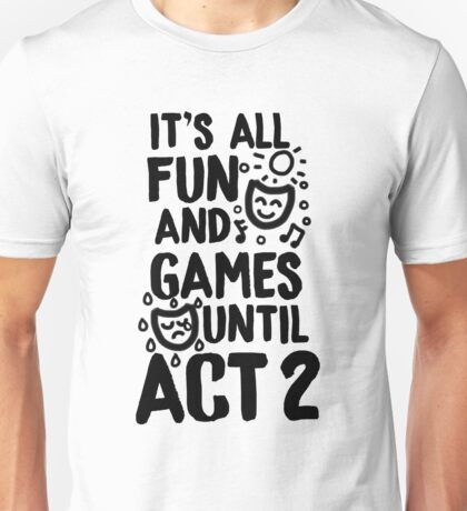 It's All Fun and Games Until Act 2 - Theatre, Musical Theatre Unisex T-Shirt