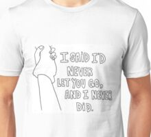 I said id never let you go Unisex T-Shirt
