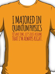 Funny 'I majored in quantum physics. To save time, let's just assume that I'm always right.' T-Shirt T-Shirt
