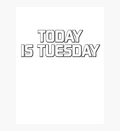 Today is Tuesday Photographic Print