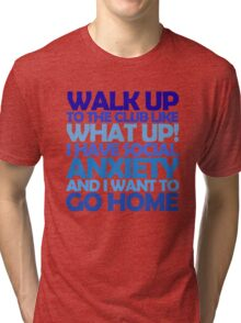 Walk up to the club like what up! I have social anxiety and I want to go home Tri-blend T-Shirt