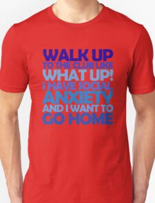 Walk up to the club like what up! I have social anxiety and I want to go home T-Shirt