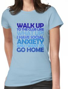 Walk up to the club like what up! I have social anxiety and I want to go home Womens Fitted T-Shirt