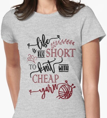 Life is too short to knit with cheap yarn - knitting, knitter, knit, yarn Womens Fitted T-Shirt