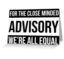For The Close Minded - ADVISORY - We're All EQUAL Greeting Card
