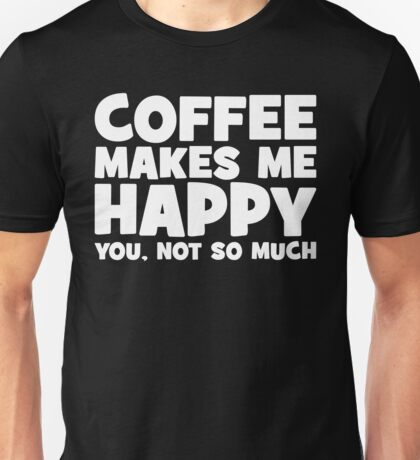 Coffee Makes Me Happy - You, Not So Much Unisex T-Shirt