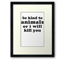 Be Kind To Animals Or I Will Kill You Framed Print