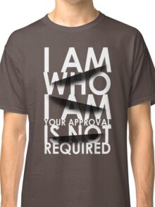 I Am Who I Am. Your Approval Is Not Required. Classic T-Shirt