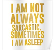 I am not always sarcastic. Sometimes I am asleep Poster