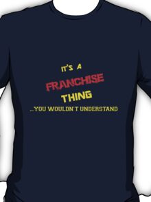 It's a FRANCHISE thing, you wouldn't understand !! T-Shirt