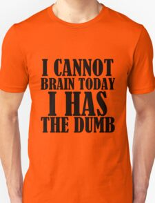 I CANNOT BRAIN TODAY I HAS THE DUMB Unisex T-Shirt