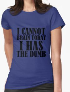 I CANNOT BRAIN TODAY I HAS THE DUMB Womens Fitted T-Shirt